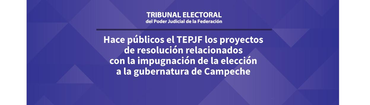 Hace públicos el TEPJF los proyectos de resolución relacionados  con la impugnación de la elección a la gubernatura de Campeche